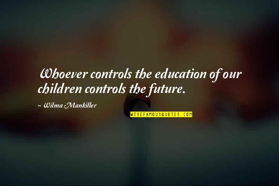 Education And The Future Quotes By Wilma Mankiller: Whoever controls the education of our children controls