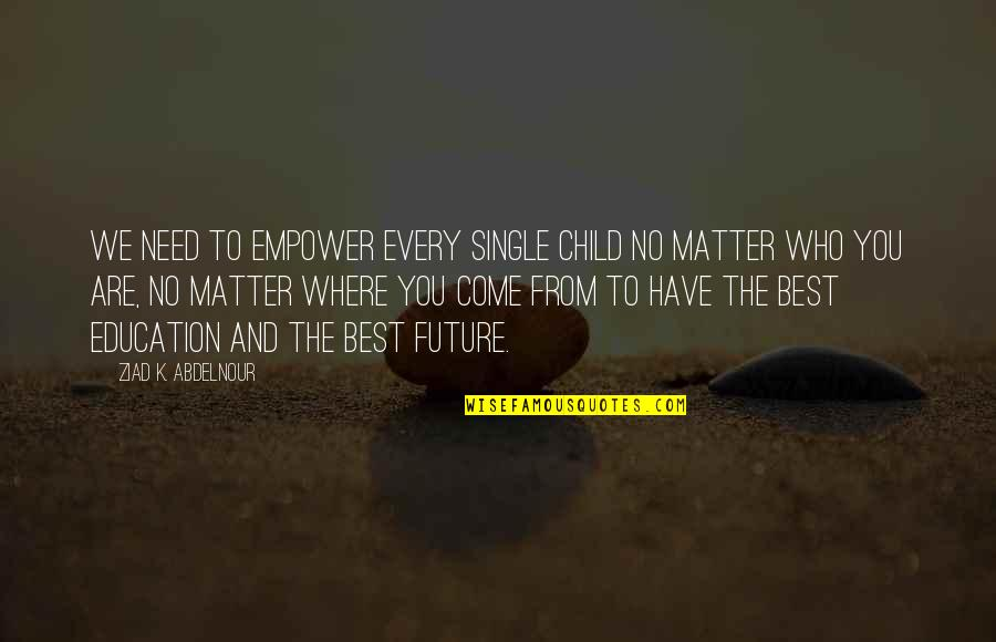 Education And The Future Quotes By Ziad K. Abdelnour: We need to empower every single child no