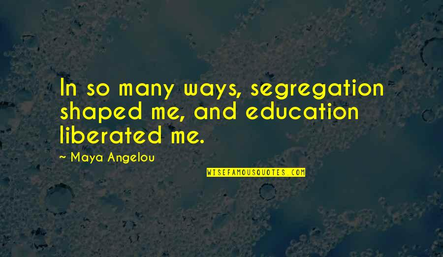 Education By Maya Angelou Quotes By Maya Angelou: In so many ways, segregation shaped me, and