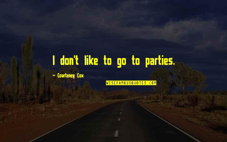 Education Comes First Quotes By Courteney Cox: I don't like to go to parties.