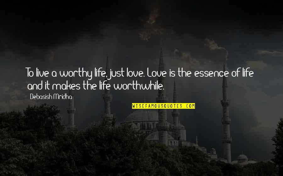 Education Essence Quotes By Debasish Mridha: To live a worthy life, just love. Love