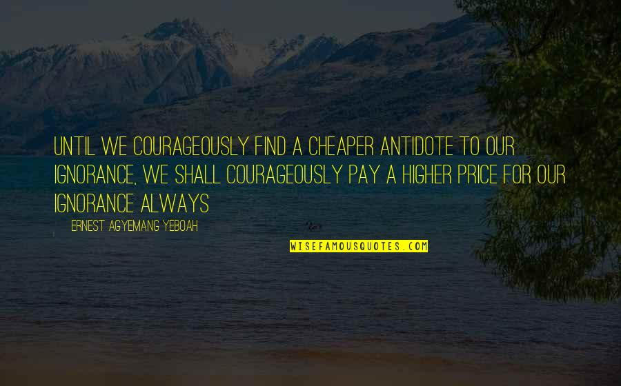 Education Essence Quotes By Ernest Agyemang Yeboah: until we courageously find a cheaper antidote to