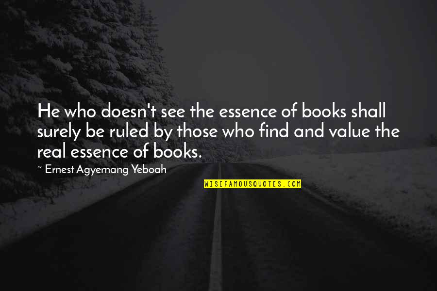 Education Essence Quotes By Ernest Agyemang Yeboah: He who doesn't see the essence of books