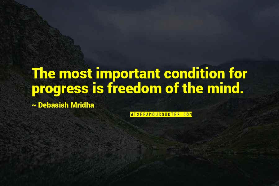 Education Is Freedom Quotes By Debasish Mridha: The most important condition for progress is freedom