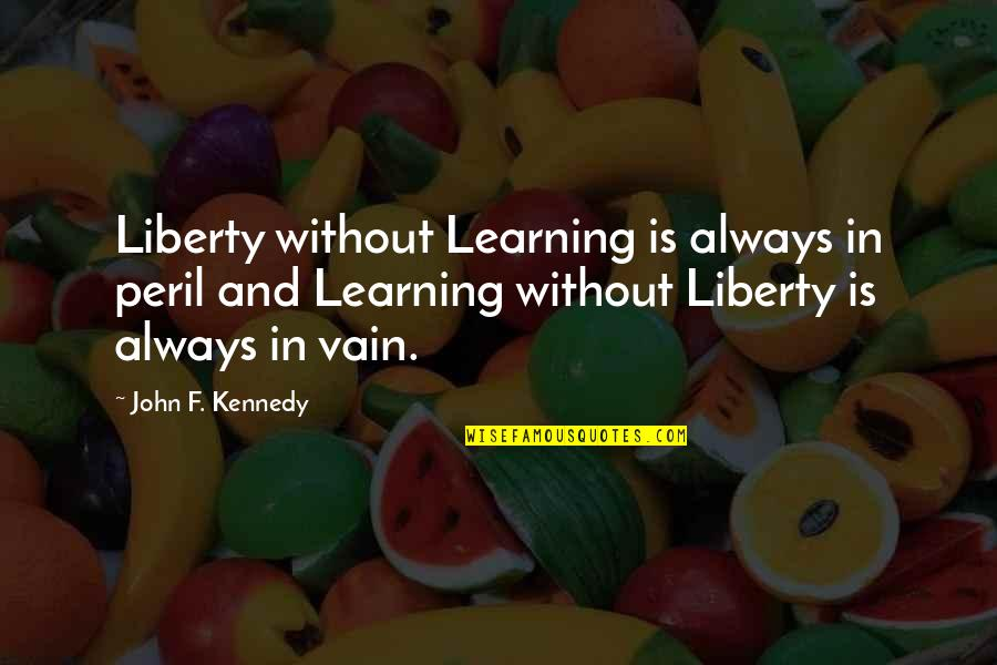 Education Is Freedom Quotes By John F. Kennedy: Liberty without Learning is always in peril and