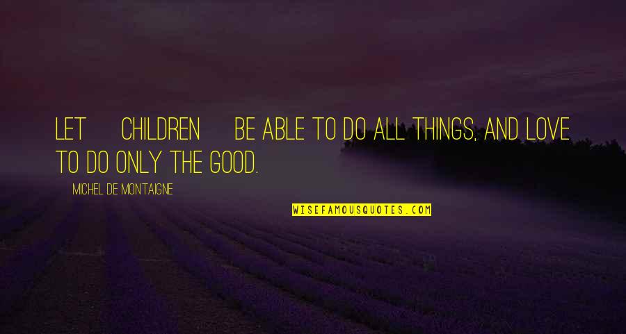 Education Is Freedom Quotes By Michel De Montaigne: Let [children] be able to do all things,