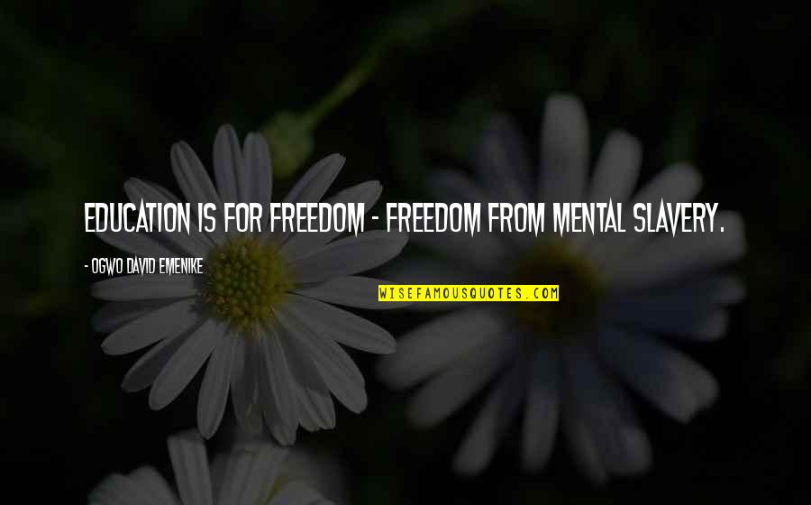 Education Is Freedom Quotes By Ogwo David Emenike: Education is for freedom - freedom from mental