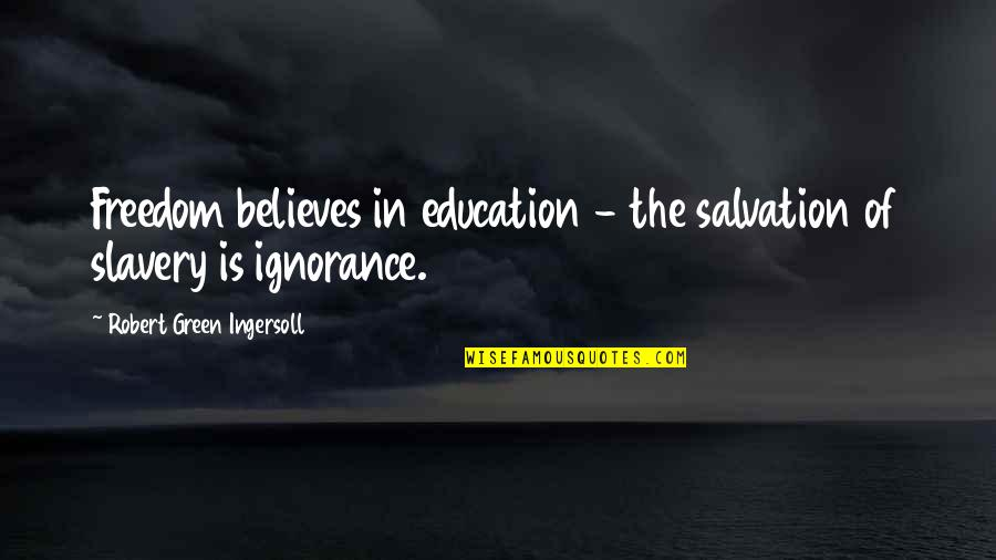 Education Is Freedom Quotes By Robert Green Ingersoll: Freedom believes in education - the salvation of