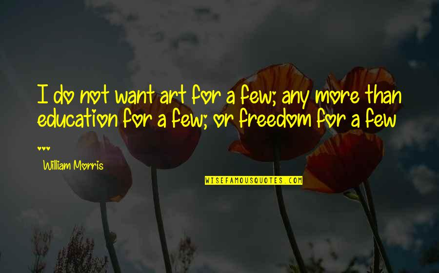 Education Is Freedom Quotes By William Morris: I do not want art for a few;