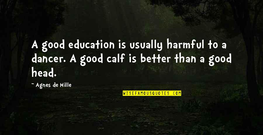 Education Is Good Quotes By Agnes De Mille: A good education is usually harmful to a