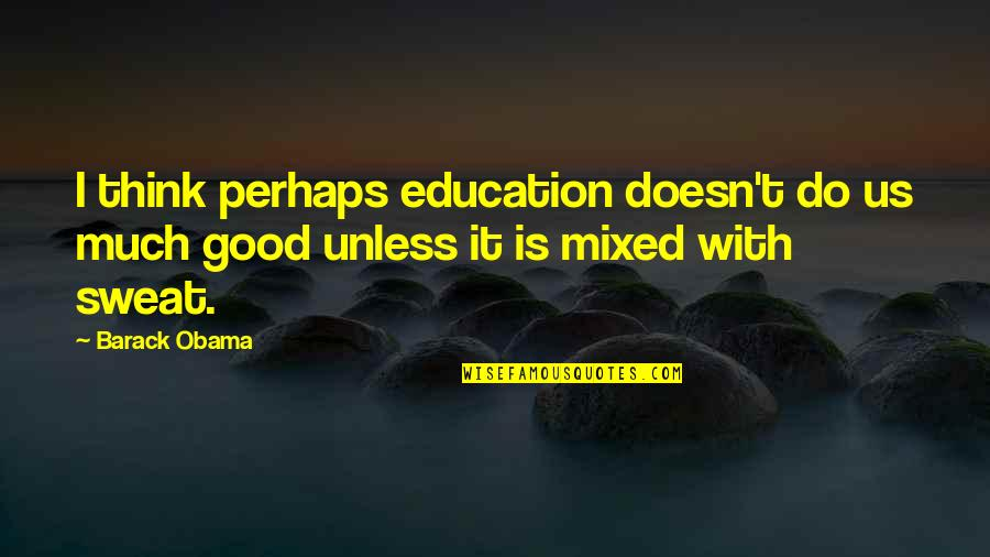 Education Is Good Quotes By Barack Obama: I think perhaps education doesn't do us much
