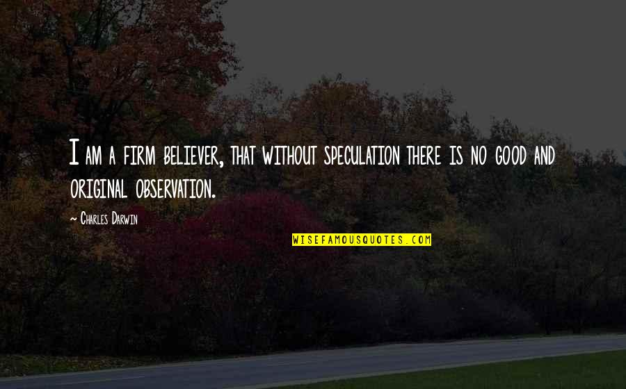 Education Is Good Quotes By Charles Darwin: I am a firm believer, that without speculation