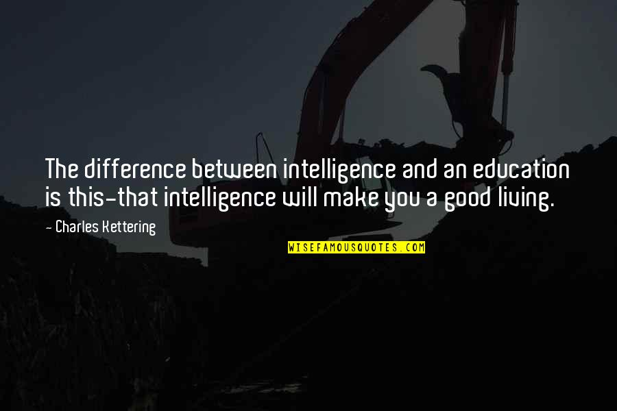 Education Is Good Quotes By Charles Kettering: The difference between intelligence and an education is