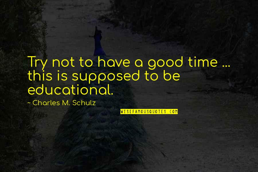 Education Is Good Quotes By Charles M. Schulz: Try not to have a good time ...