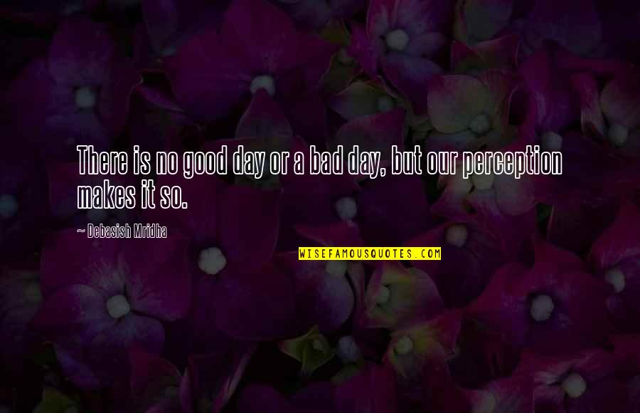 Education Is Good Quotes By Debasish Mridha: There is no good day or a bad