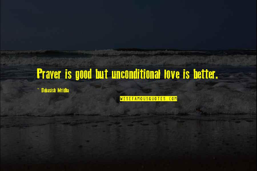 Education Is Good Quotes By Debasish Mridha: Prayer is good but unconditional love is better.