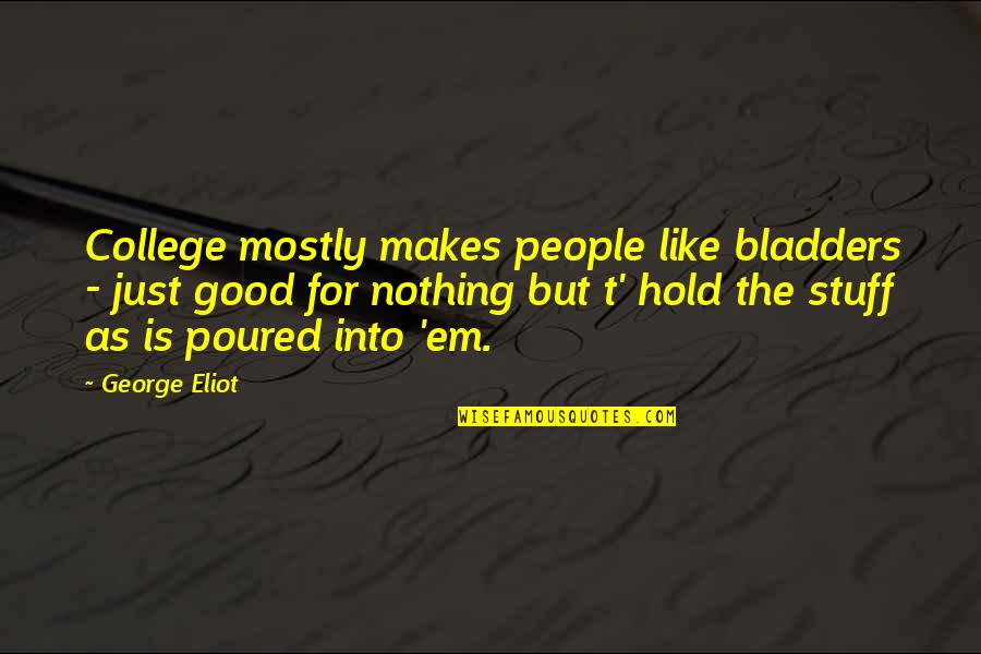 Education Is Good Quotes By George Eliot: College mostly makes people like bladders - just