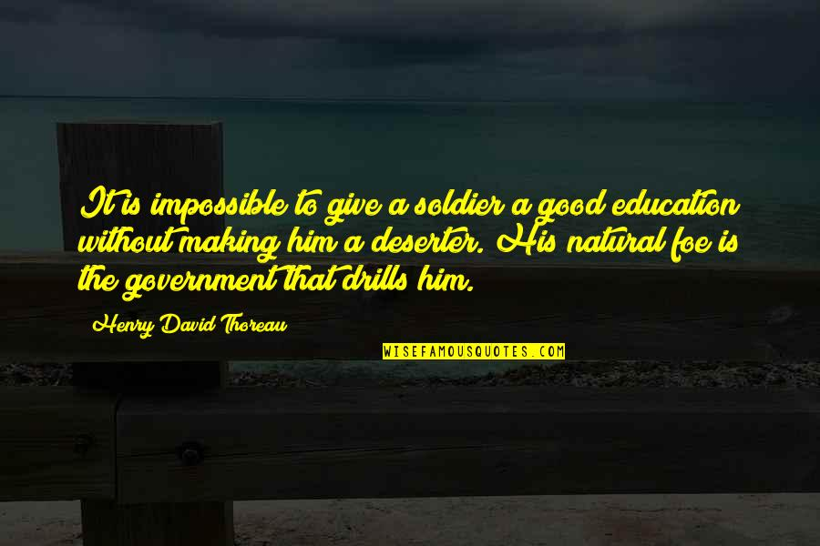 Education Is Good Quotes By Henry David Thoreau: It is impossible to give a soldier a