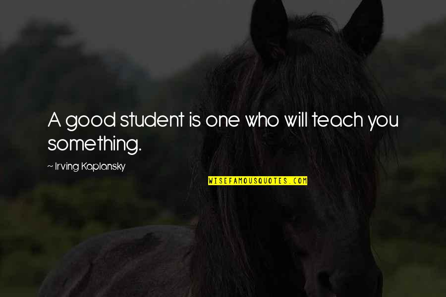 Education Is Good Quotes By Irving Kaplansky: A good student is one who will teach