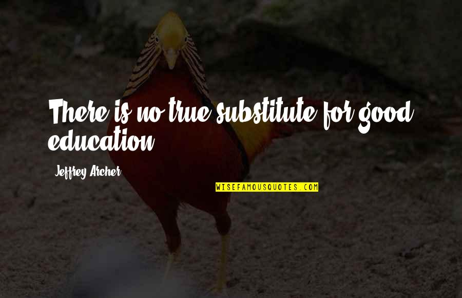 Education Is Good Quotes By Jeffrey Archer: There is no true substitute for good education.