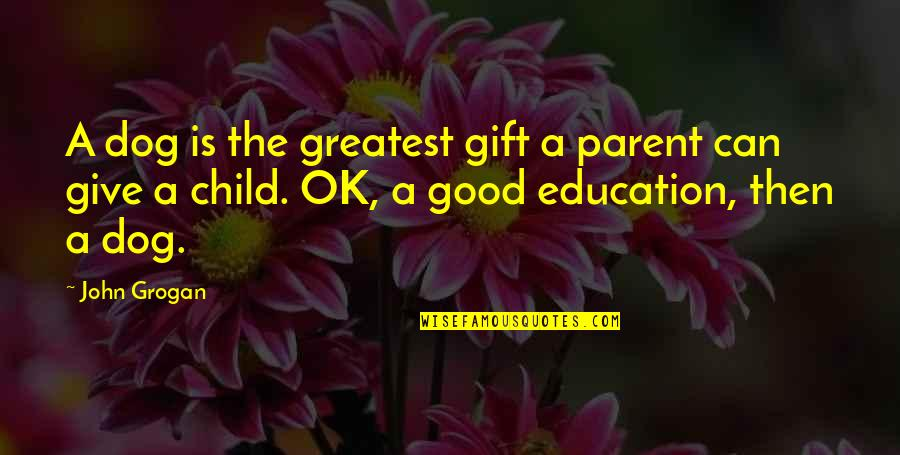 Education Is Good Quotes By John Grogan: A dog is the greatest gift a parent