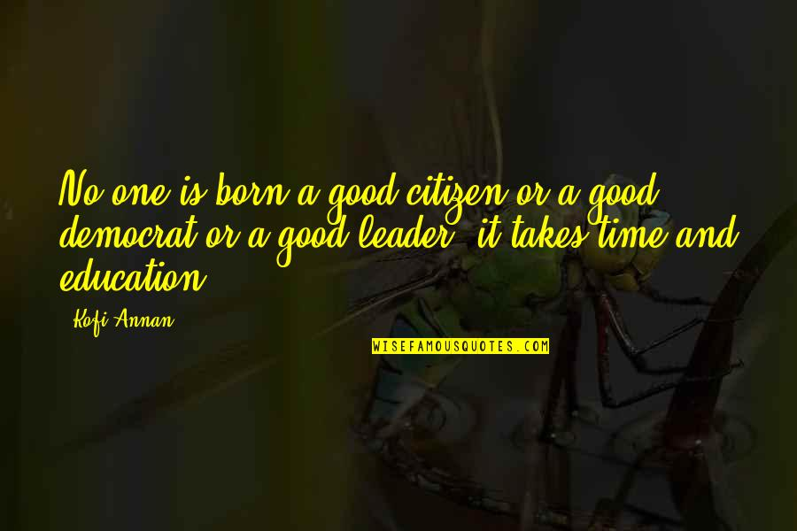 Education Is Good Quotes By Kofi Annan: No one is born a good citizen or