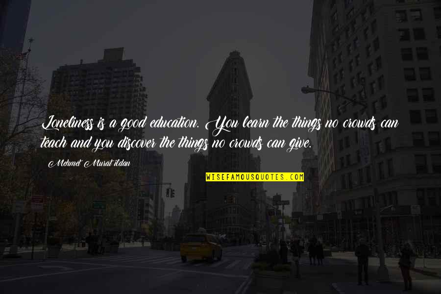 Education Is Good Quotes By Mehmet Murat Ildan: Loneliness is a good education. You learn the