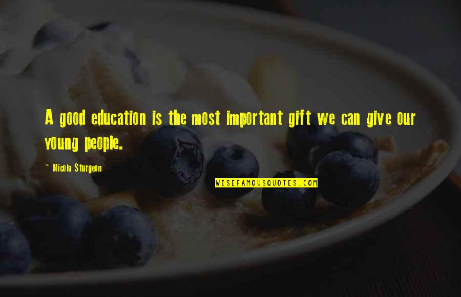 Education Is Good Quotes By Nicola Sturgeon: A good education is the most important gift