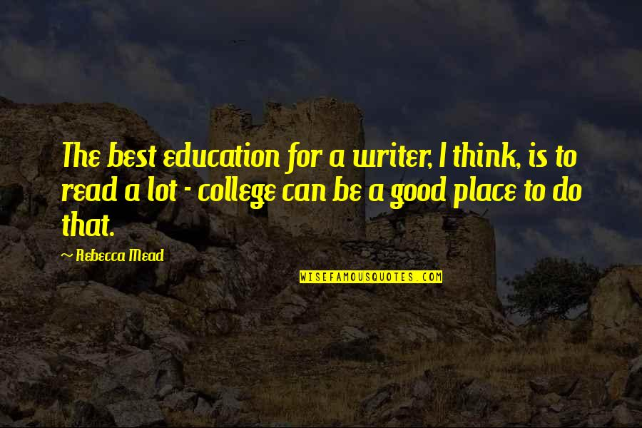 Education Is Good Quotes By Rebecca Mead: The best education for a writer, I think,