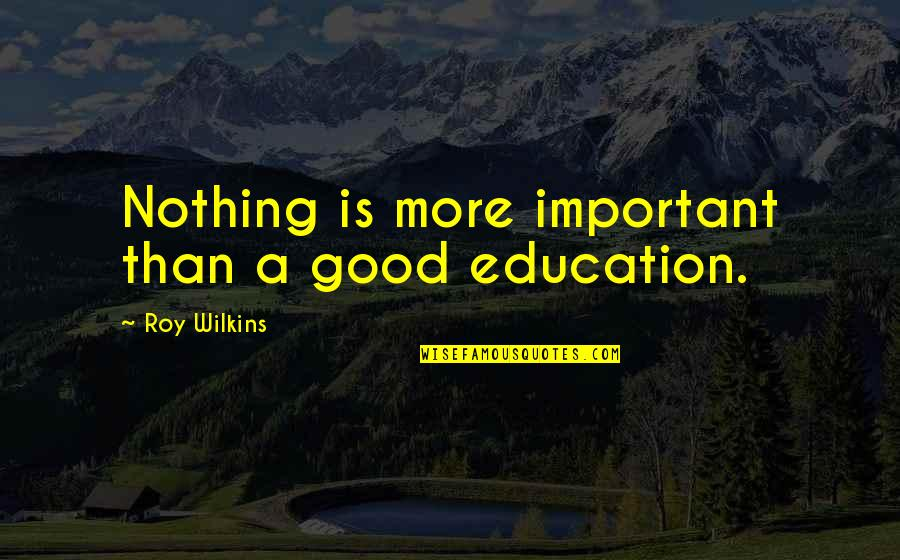 Education Is Good Quotes By Roy Wilkins: Nothing is more important than a good education.