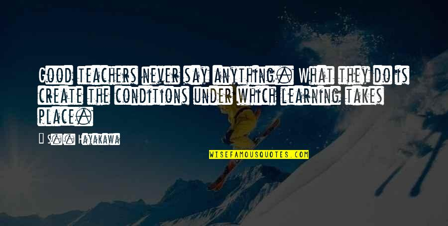 Education Is Good Quotes By S.I. Hayakawa: Good teachers never say anything. What they do