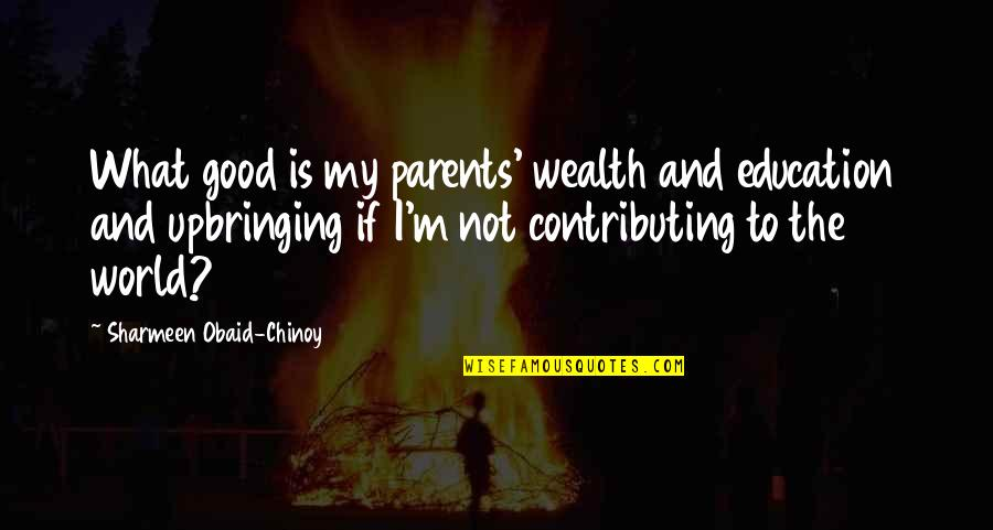 Education Is Good Quotes By Sharmeen Obaid-Chinoy: What good is my parents' wealth and education