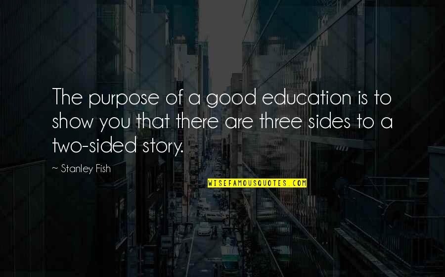 Education Is Good Quotes By Stanley Fish: The purpose of a good education is to