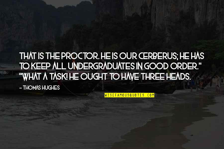 Education Is Good Quotes By Thomas Hughes: That is the Proctor. He is our Cerberus;
