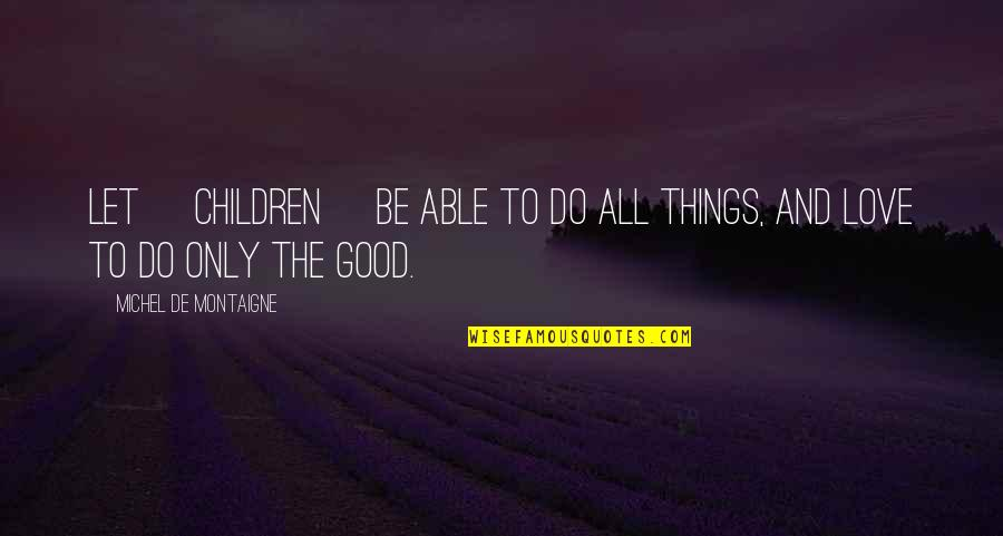 Education Montaigne Quotes By Michel De Montaigne: Let [children] be able to do all things,