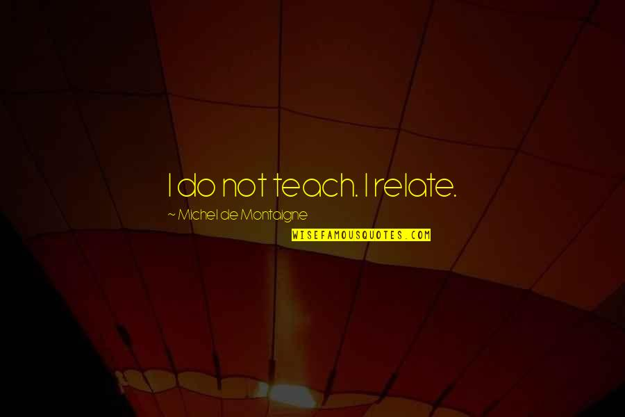 Education Montaigne Quotes By Michel De Montaigne: I do not teach. I relate.