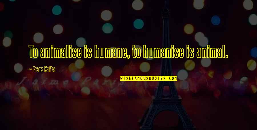 Education Mottos Quotes By Franz Kafka: To animalise is humane, to humanise is animal.