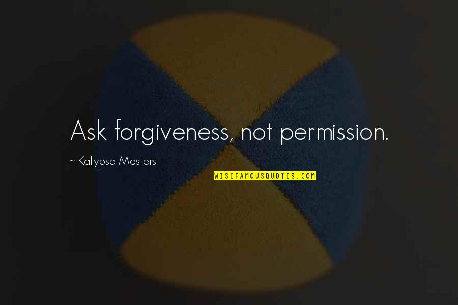 Education Mottos Quotes By Kallypso Masters: Ask forgiveness, not permission.