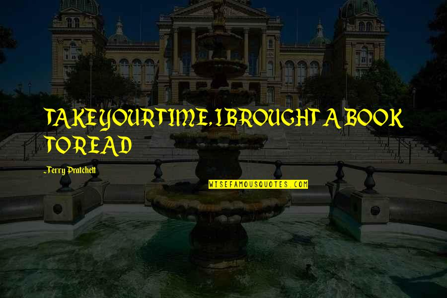 Education Of Sonny Carson Quotes By Terry Pratchett: TAKE YOUR TIME, I BROUGHT A BOOK TO