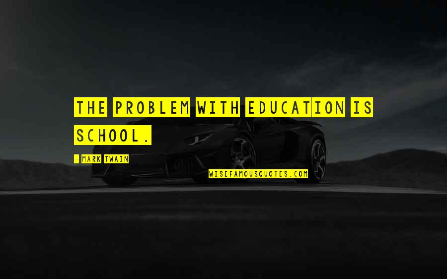 Education Twain Quotes By Mark Twain: The problem with education is school.