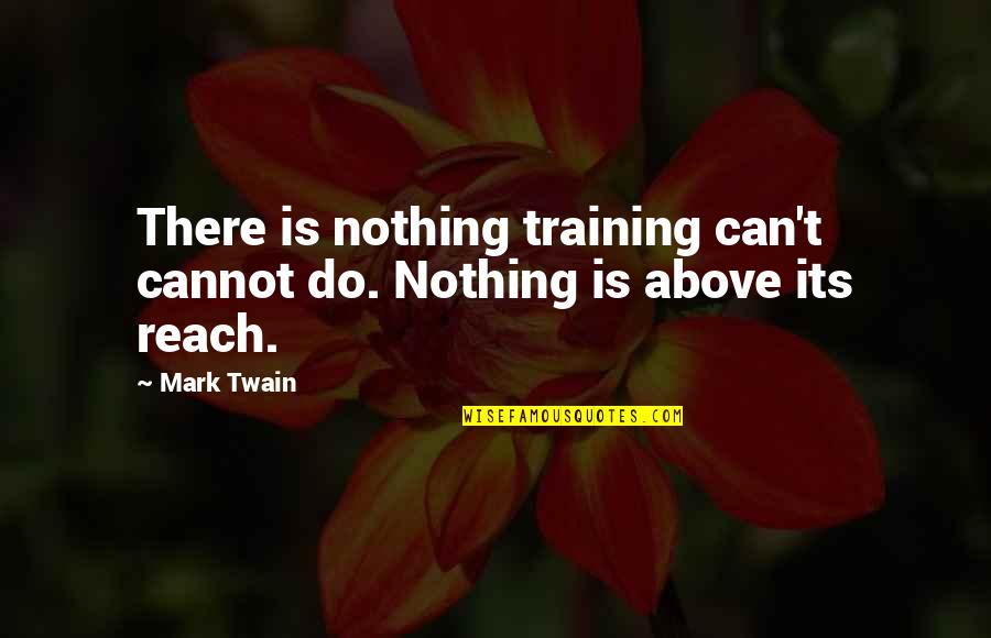 Education Twain Quotes By Mark Twain: There is nothing training can't cannot do. Nothing