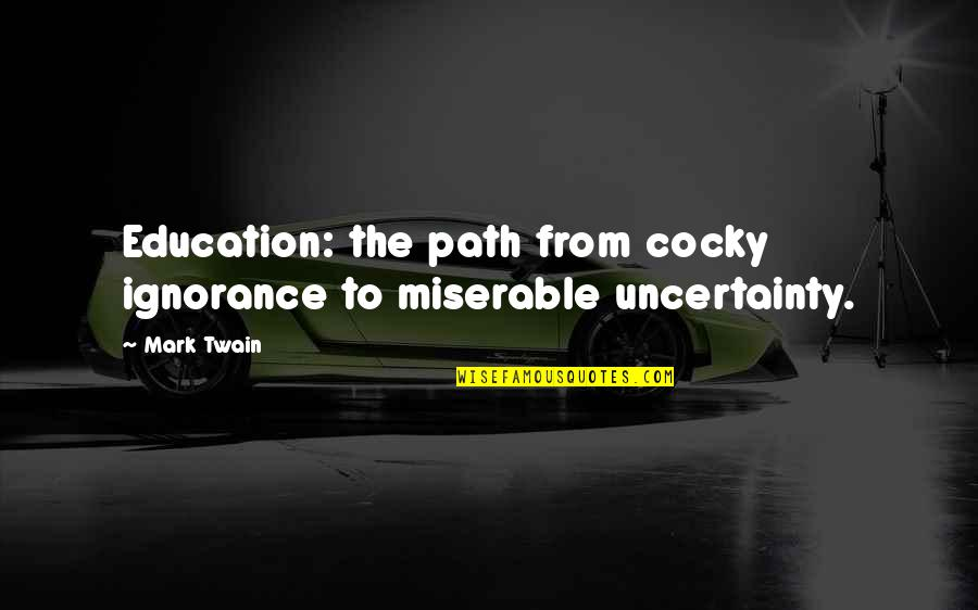 Education Twain Quotes By Mark Twain: Education: the path from cocky ignorance to miserable