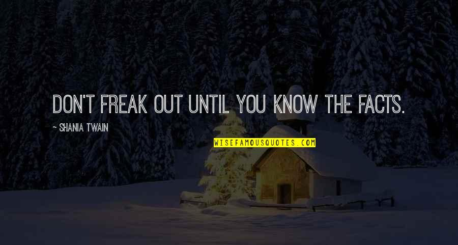 Education Twain Quotes By Shania Twain: Don't freak out until you know the facts.