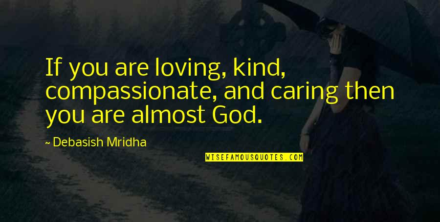 Education Without God Quotes By Debasish Mridha: If you are loving, kind, compassionate, and caring