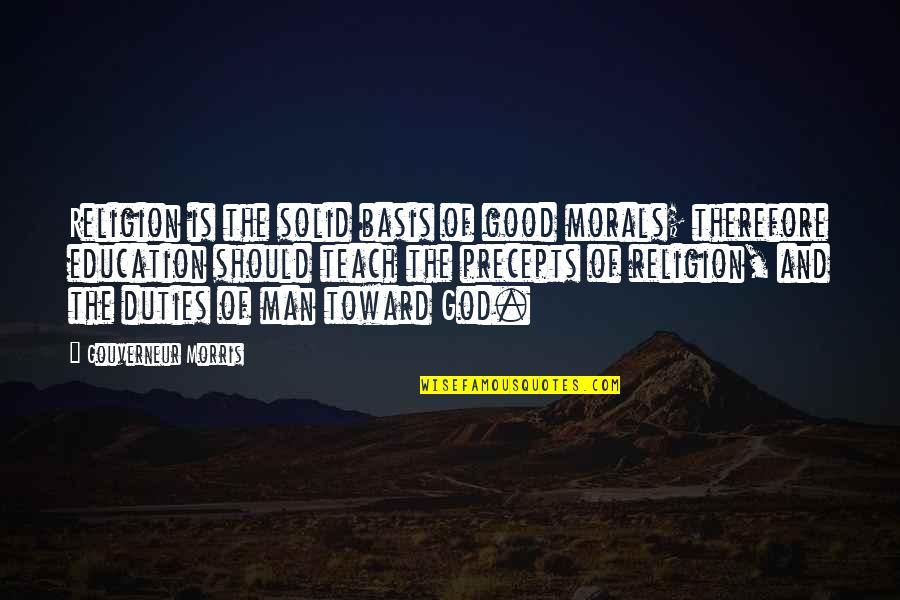 Education Without God Quotes By Gouverneur Morris: Religion is the solid basis of good morals;