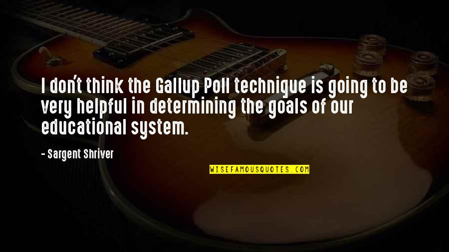 Educational Goals Quotes By Sargent Shriver: I don't think the Gallup Poll technique is