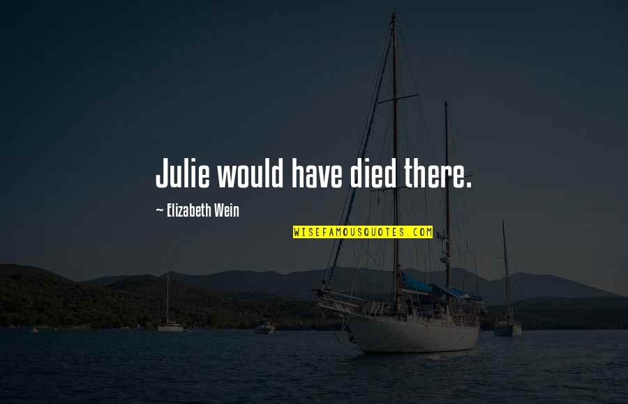Educational Institutes Quotes By Elizabeth Wein: Julie would have died there.