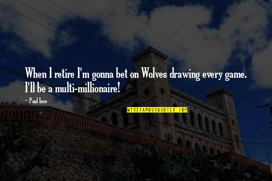 Educational Institutes Quotes By Paul Ince: When I retire I'm gonna bet on Wolves
