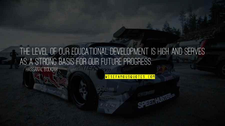 Educational Progress Quotes By Hassanal Bolkiah: The level of our educational development is high