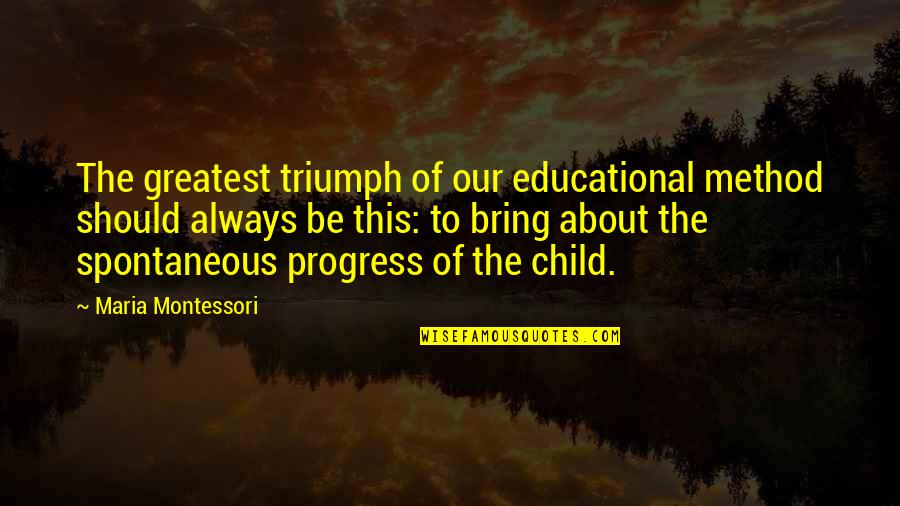 Educational Progress Quotes By Maria Montessori: The greatest triumph of our educational method should